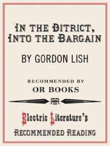 In the District, Into the Bargain (Electric Literature's Recommended Reading) - Gordon Lish, John Oakes