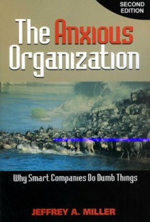 The Anxious Organization: Why Smart Companies Do Dumb Things - Jeffrey Miller