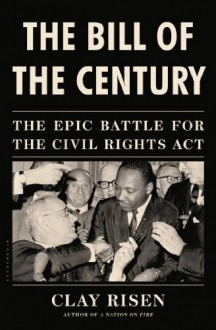 The Bill of the Century: The Epic Battle for the Civil Rights Act - Clay Risen