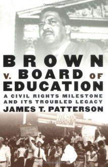 Brown v. Board of Education: A Civil Rights Milestone and Its Troubled Legacy - James T. Patterson