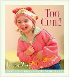 Too Cute!: Cotton Knits for Toddlers - Debby Ware