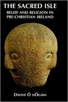 The Sacred Isle: Belief and Religion in Pre-Christian Ireland - Daithi O. Hogain, Dáithí O hOgain