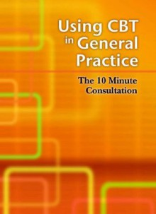 Using CBT in General Practice: The 10 Minute Consultation - Lee David