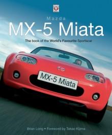 Mazda MX-5 Miata: The Book of the World's Favourite Sportscar - Brian Long, Takao Kijima