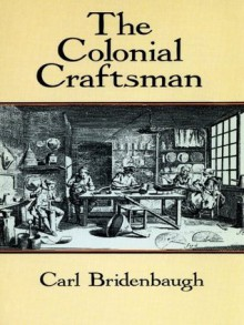 The Colonial Craftsman (Anson G. Phelps Lectureship on Early American History.) - Carl Bridenbaugh