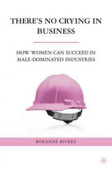 There's No Crying in Business: How Women Can Succeed in Male-Dominated Industries - Roxanne Rivera