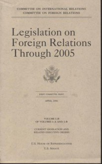 Legislation on Foreign Relations Through 2005, V. 1-B: Current Legislation and Related Executive Orders - Committee on Foreign Relations Senate (U.S.), Committee on Foreign Relations Senate (U.S.)