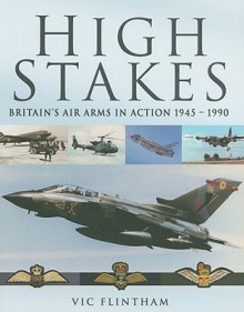 High Stakes: Britain's Air Arms In Action 1945 1990 - Victor Flintham