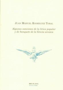 Algunas canciones de la lírica popular y de banquete de la Grecia arcaica - Anónimo (poesía sin autor), Juan Manuel Rodríguez Tobal
