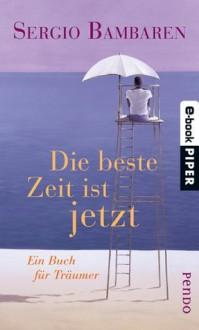 Die beste Zeit ist jetzt: Ein Buch für Träumer - Sergio Bambaren, Gaby Wurster