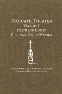 Nahuatl Theater: Death and Life in Colonial Nahua Mexico - Barry D. Sell, Louise M. Burkhart, Gregory Spira, Miguel León-Portilla, Miguel Leon-Portilla