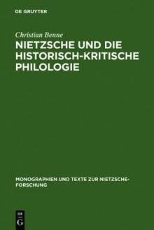Nietzsche Und Die Historisch-kritische Philologie (Monographien Und Texte Zur Nietzsche-Forschung) (German Edition) - Christian Benne