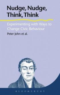 Nudge, Nudge, Think, Think: Using Experiments to Change Civic Behaviour. Peter John ... [Et Al.] - Peter John