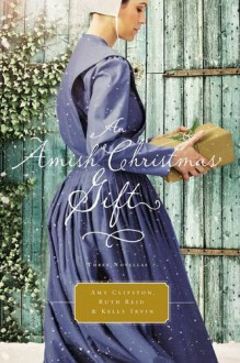 An Amish Christmas Gift: Three Amish Novellas - Ruth Reid,Amy Clipston,Kelly Irvin