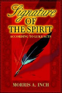 Signature of the Spirit: According to Luke/Acts - Morris A. Inch