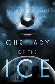 Our Lady of the Ice - Cassandra Rose Clarke