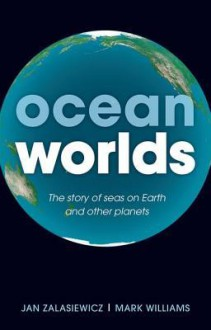 Ocean Worlds: The Story of Seas on Earth and Other Planets - Mark Williams,Jan Zalasiewicz