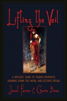 Lifting the Veil: A Witches' Guide to Trance-Prophesy, Drawing Down the Moon, and Ecstatic Ritual - Gavin Bone,Janet Farrar