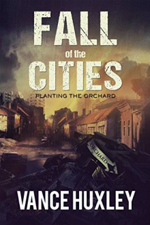 Fall of the Cities: Planting the Orchard - Vance Huxley