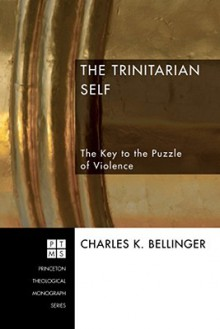 The Trinitarian Self: The Key to the Puzzle of Violence - Charles K. Bellinger