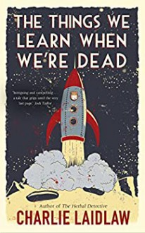The Things We Learn When We're Dead - Charlie Laidlaw