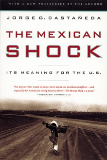 The Mexican Shock: Its Meaning for the United States - Jorge G. Castañeda