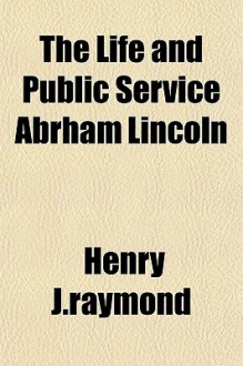 The Life and Public Service Abrham Lincoln - Henry J. Raymond