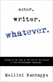 Actor. Writer. Whatever.: (Essays on My Rise to the Top of the Bottom of the Entertainment Industry) - Mellini Kantayya
