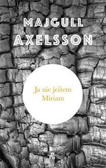 Ja nie jestem Miriam - Axelsson Majgull