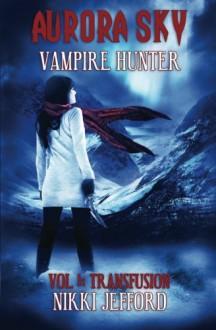 Aurora Sky: Vampire Hunter: Transfusion (Volume 1) - Nikki Jefford