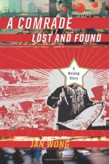 A Comrade Lost and Found: A Beijing Memoir - Jan Wong