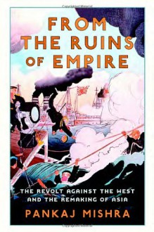 From the Ruins of Empire: The Revolt Against the West and the Remaking of Asia - Pankaj Mishra