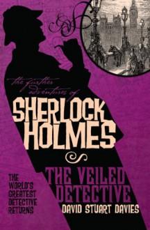 The Further Adventures of Sherlock Holmes: The Veiled Detective - David Stuart Davies
