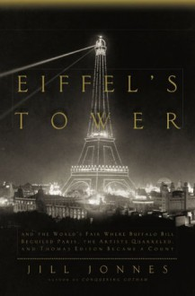 Eiffel's Tower: And the World's Fair Where Buffalo Bill Beguiled Paris, the Artists Quarreled, and Thomas Edison Became a Count - Jill Jonnes