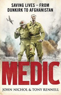 Medic: Saving Lives - From Dunkirk to Afghanistan - John Nichol, Tony Rennell