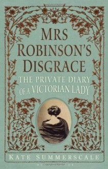 Mrs. Robinson's Disgrace: The Private Diary of a Victorian Lady - Kate Summerscale
