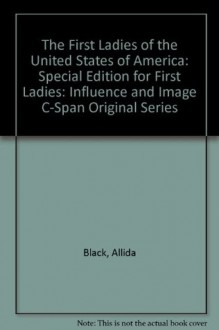 """The First Ladies of the United States of America: Special Edition for """"First Ladies: Influence and Image"""" C-Span original series - Allida Black, Michelle Obama, Richard Norton Smith"""