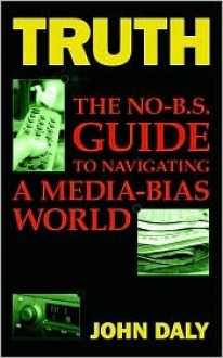 Truth: The No-Bs Guide to Navigating a Media-Bias World - John Daly