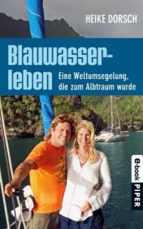 Blauwasserleben: Eine Weltumsegelung, die zum Albtraum wurde (German Edition) - Heike Dorsch, Regina Carstensen