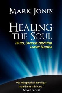 Healing the Soul: Pluto, Uranus and the Lunar Nodes - Mark Jones, Tony Howard