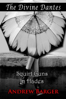 The Divine Dantes: Squirt Guns in Hades - Andrew Barger