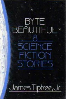 Byte Beautiful: Eight Science Fiction Stories - James Tiptree Jr., Michael Bishop