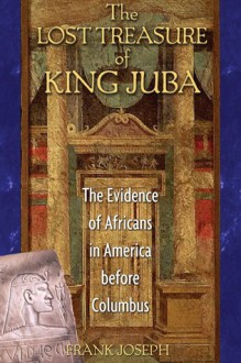 The Lost Treasure of King Juba: The Evidence of Africans in America before Columbus - Frank Joseph