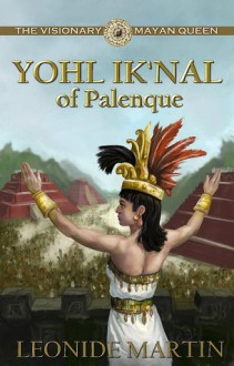 The Visionary Mayan Queen: Yohl Ik'nal of Palenque - Leonide Martin