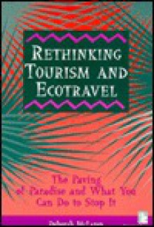 Rethinking Tourism & Ecotravel: The Paving of Paradise & What You Can Do to Stop It - Deborah McLaren