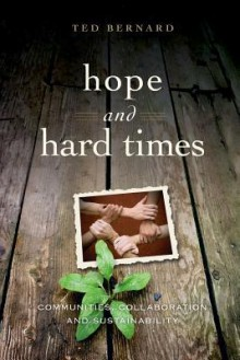 Hope and Hard Times: Communities, Collaboration and Sustainability - Ted Bernard
