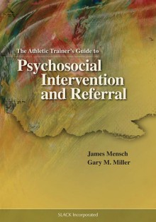 The Athletic Trainer's Guide to Psychosocial Intervention and Referral - James Richard Mensch, Gary M. Miller