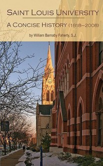 Saint Louis University: A Concise History - William Barnaby Faherty, S.J.