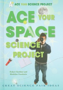 Ace Your Space Science Project: Great Science Fair Ideas - Robert Gardner, Madeline Goodstein