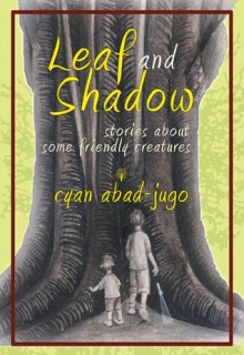 Leaf and Shadow: Stories About Some Friendly Creatures - Frances C. Alcaraz, Cyan Abad-Jugo